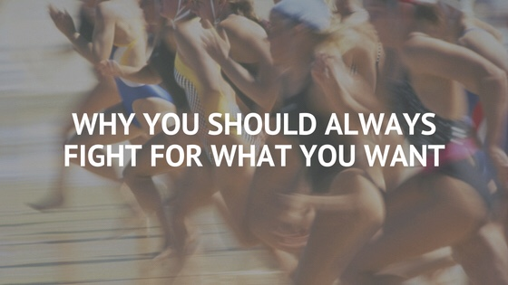 Why You Should Always Fight For What You Want