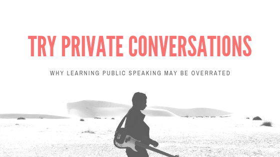 Everyone Focuses On Public Speaking. Instead,Try Private Conversations.
