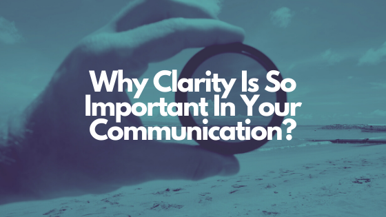 Why Clarity Is So Important In Your Communication? Even More So Now!